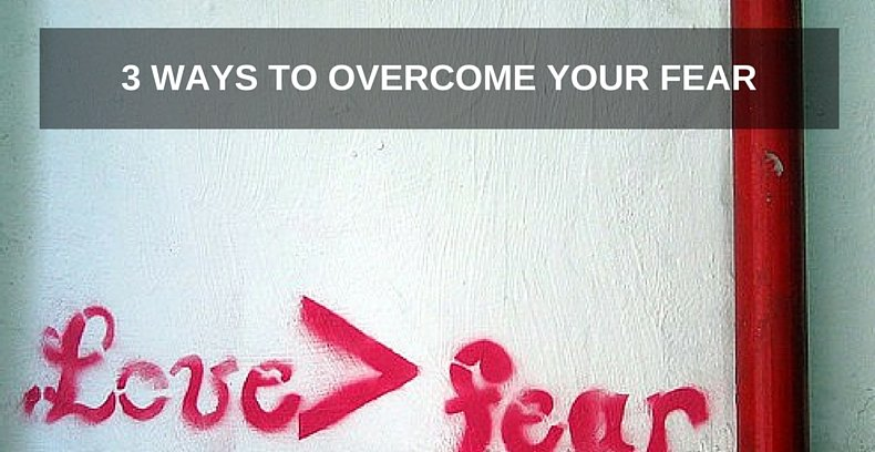 3 Ways to Overcome Your Fear