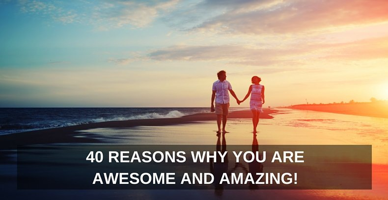 40 Reasons Why You Are Awesome and Amazing!