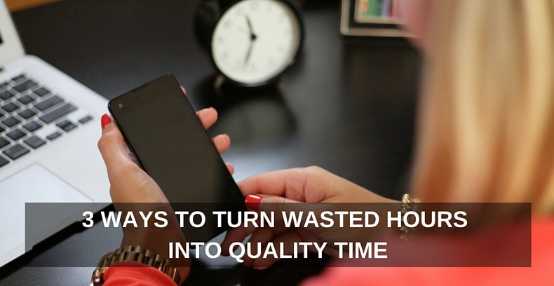 3 WAYS TO TURN WASTED HOURS INTO QUALITY TIME
